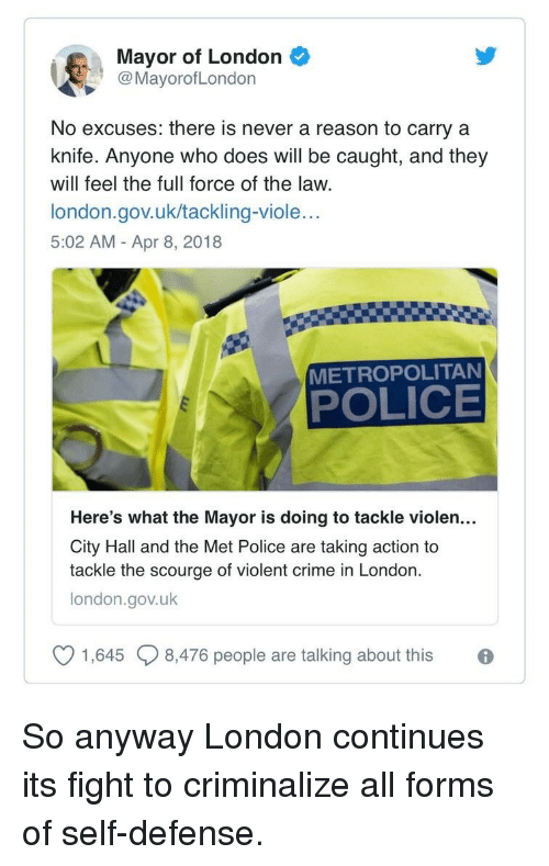 scourge: Mayor of London  @MayorofLondon  No excuses: there is never a reason to carry a  knife. Anyone who does will be caught, and they  will feel the full force of the law.  london.gov.uk/tackling-viole..  5:02 AM - Apr 8, 2018  METROPOLITAN  POLICE  Here's what the Mayor is doing to tackle violen...  City Hall and the Met Police are taking action to  tackle the scourge of violent crime in London  london.gov.uk  V 1645  8,476 people are talking about this <p>So anyway London continues its fight to criminalize all forms of self-defense.</p>