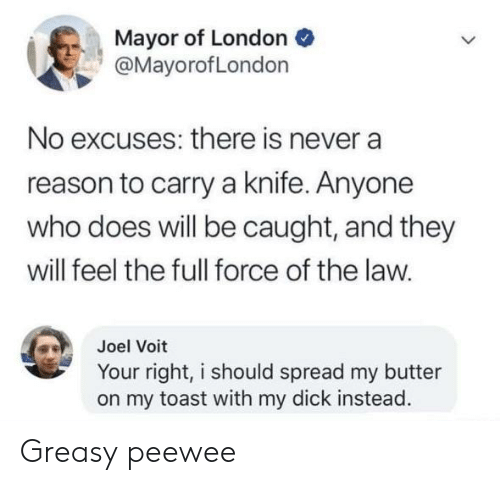 Your Right: Mayor of London  @MayorofLondon  No excuses: there is never a  reason to carry a knife. Anyone  who does will be caught, and they  will feel the full force of the law.  Joel Voit  Your right, i should spread my butter  on my toast with my dick instead. Greasy peewee