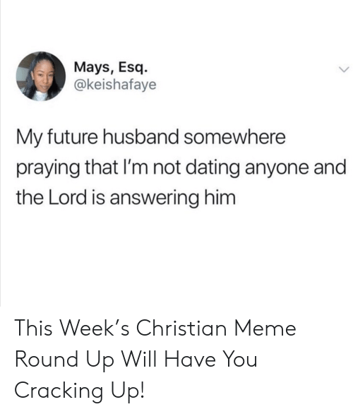 Dating, Future, and Meme: Mays, Esq  @keishafaye  My future husband somewhere  praying that I'm not dating anyone and  the Lord is answering him This Week's Christian Meme Round Up Will Have You Cracking Up!