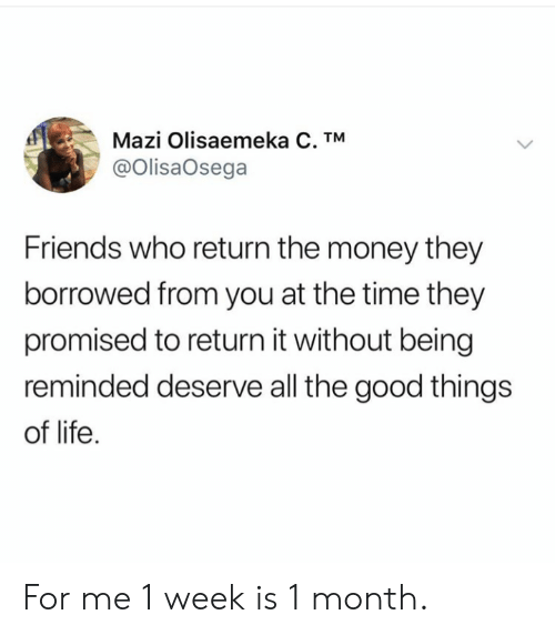 Reminded: Mazi Olisaemeka C. TM  @OlisaOsega  Friends who return the money they  borrowed from you at the time they  promised to return it without being  reminded deserve all the good things  of life For me 1 week is 1 month.
