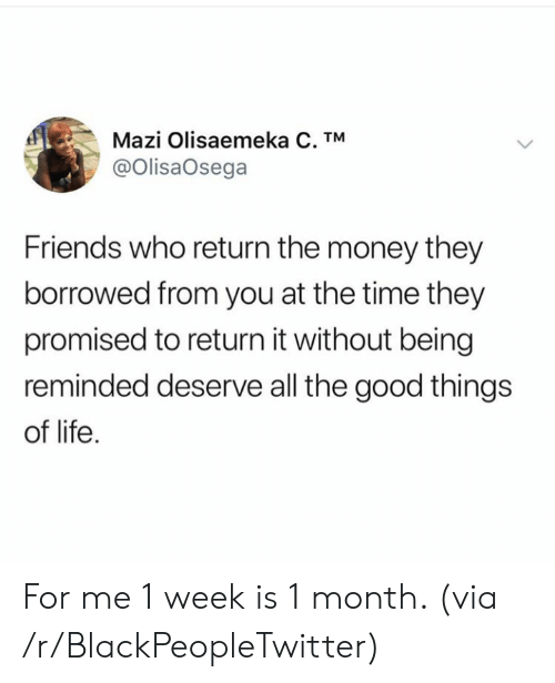 Reminded: Mazi Olisaemeka C. TM  @OlisaOsega  Friends who return the money they  borrowed from you at the time they  promised to return it without being  reminded deserve all the good things  of life For me 1 week is 1 month. (via /r/BlackPeopleTwitter)