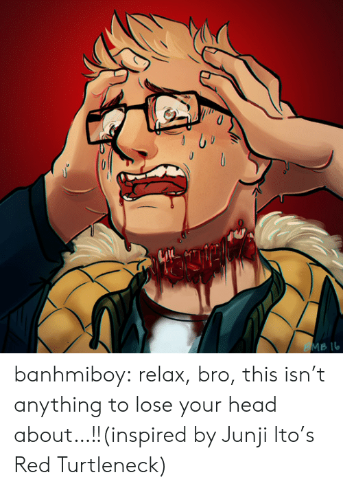 junji ito: MB IL banhmiboy:  relax, bro, this isn't anything to lose your head about…!!(inspired by Junji Ito's Red Turtleneck)