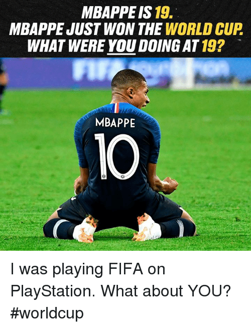 Dank, Fifa, and PlayStation: MBAPPE IS 19.  MBAPPE JUST WON THE WORLD CUP  WHAT WERE YOU DOING AT 19?  MBAPPE  10 I was playing FIFA on PlayStation. What about YOU? #worldcup