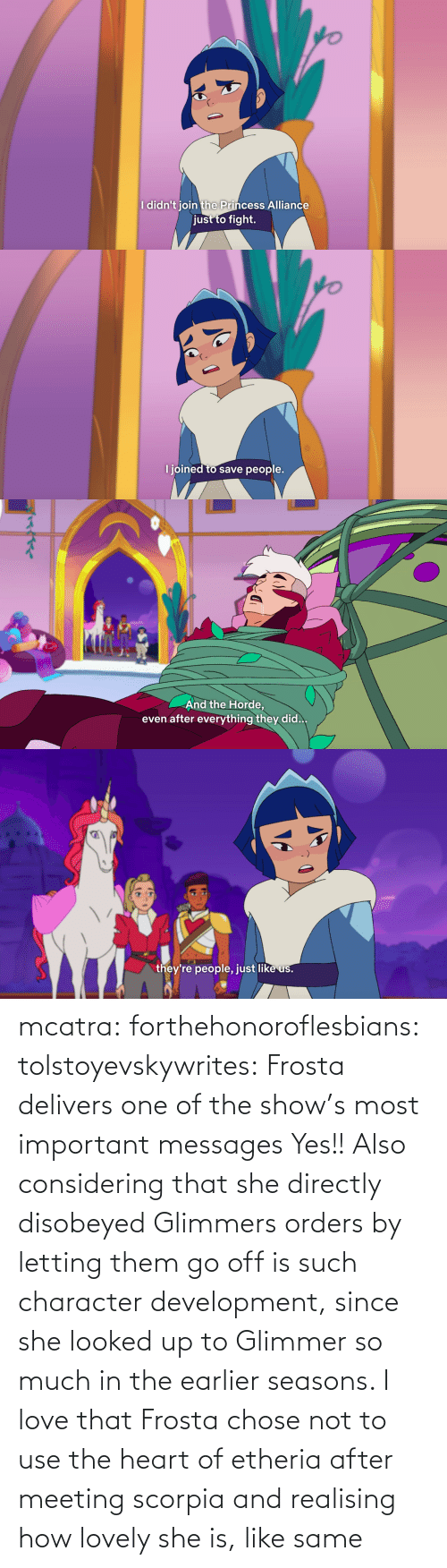 Go Off: mcatra: forthehonoroflesbians:   tolstoyevskywrites:  Frosta delivers one of the show's most important messages  Yes!! Also considering that she directly disobeyed Glimmers orders by letting them go off is such character development, since she looked up to Glimmer so much in the earlier seasons.    I love that Frosta chose not to use the heart of etheria after meeting scorpia and realising how lovely she is, like same