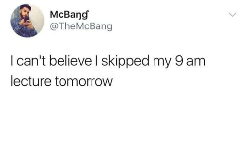 Tomorrow, Believe, and  I Cant: McBang  @TheMcBang  I can't believe  I skipped my 9 am  lecture tomorrow