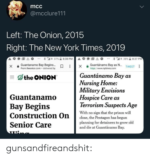 New York Times: mcc  @mcclure111  Left: The Onion, 2015  Right: The New York Times, 2019  A  1匈出  * เ'atl R 37%습 8:38 P  А С  1阃出  * 뛔 R 38%습 8:37 PM  Guantánamo Bay as N... TWEET  xGuantanamo Bay Begins...  From theonion.com- delivered by  https://www.nytimes.com  Guantánamo Bay as  三dthe ONION  Nursing Home:  Military Envision  Hospice Care as  Terrorism Suspects Age  Guantanamo  Bay Begins  With no sign that the prison wil  close, the Pentagon has begun  planning for detainees to grow old  Senior Care  and die at Guantánamo Bay gunsandfireandshit: