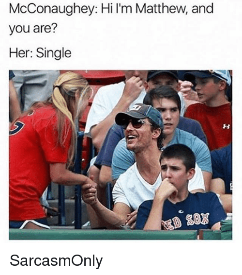 Funny, Memes, and Single: McConaughey: Hi l'm Matthew, and  you are?  Her: Single SarcasmOnly