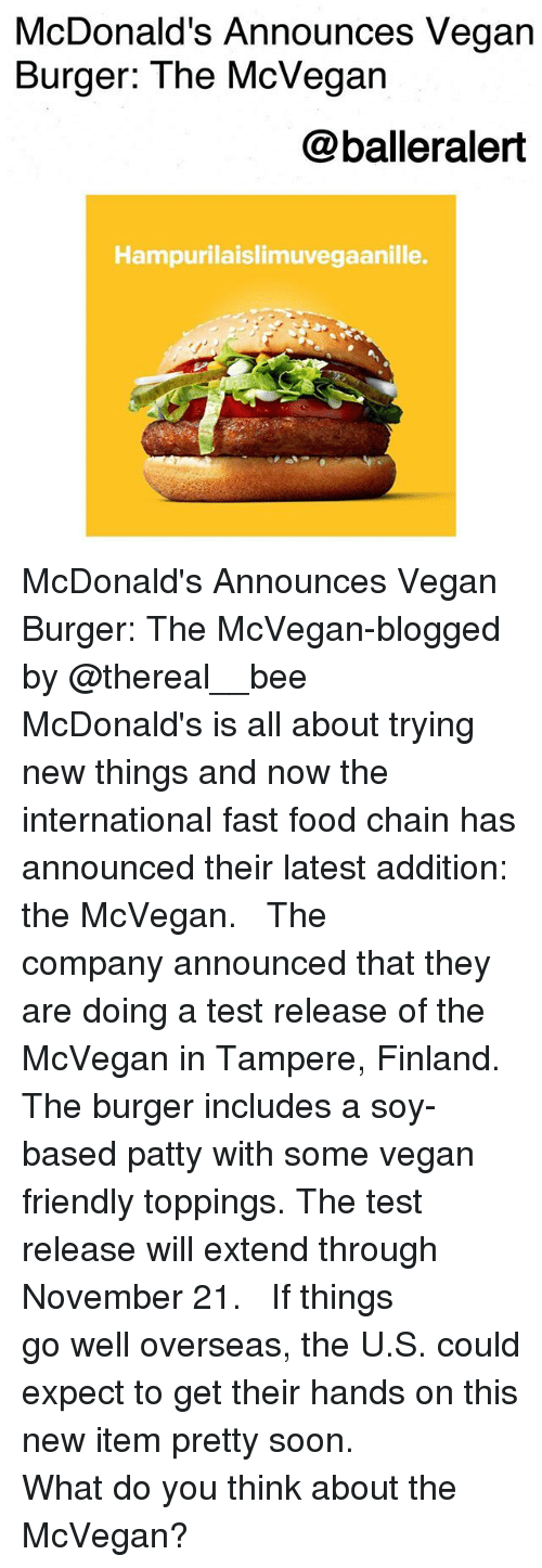 Fast Food, Food, and McDonalds: McDonald's Announces Vegan  Burger: The McVegan  @balleralert  Hampurilaislimuvegaanille. McDonald's Announces Vegan Burger: The McVegan-blogged by @thereal__bee ⠀⠀⠀⠀⠀⠀⠀⠀⠀ ⠀⠀ McDonald's is all about trying new things and now the international fast food chain has announced their latest addition: the McVegan. ⠀⠀⠀⠀⠀⠀⠀⠀⠀ ⠀⠀ The company announced that they are doing a test release of the McVegan in Tampere, Finland. The burger includes a soy-based patty with some vegan friendly toppings. The test release will extend through November 21. ⠀⠀⠀⠀⠀⠀⠀⠀⠀ ⠀⠀ If things go well overseas, the U.S. could expect to get their hands on this new item pretty soon. ⠀⠀⠀⠀⠀⠀⠀⠀⠀ ⠀⠀ What do you think about the McVegan?