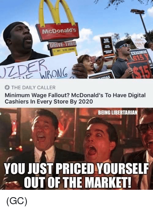 McDonalds, Memes, and Drive: McDonald's  DRIVE THRU  XIGIMOS  $15  THE DAILY CALLER  Minimum Wage Fallout? McDonald's To Have Digital  Cashiers In Every Store By 2020  BEING LIBERTARIAN  YOU JUST PRICED YOURSELF  OUT OF THE MARKET (GC)