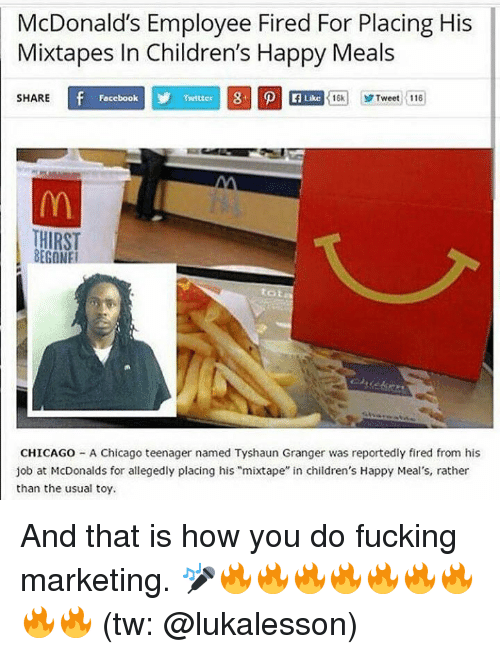 """Jobbed: McDonald's Employee Fired For Placing His  Mixtapes In Children's Happy Meals  SHARE  Focebook  Twitter  Like  16k1 yr Tweet :116  HIRST  BEGONE  tot  CHICAGO - A Chicago teenager named Tyshaun Granger was reportedly fired from his  job at McDonalds for allegedly placing his """"mixtape"""" in children's Happy Meal's, rather  than the usual toy. And that is how you do fucking marketing. 🎤🔥🔥🔥🔥🔥🔥🔥🔥🔥 (tw: @lukalesson)"""