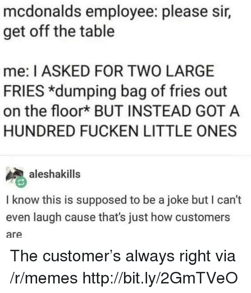 dumping: mcdonalds employee: please sir,  get off the table  me: I ASKED FOR TWO LARGE  FRIES *dumping bag of fries out  on the floork BUT INSTEAD GOT A  HUNDRED FUCKEN LITTLE ONES  aleshakills  I know this is supposed to be a joke but I can't  even laugh cause that's just how customers  are The customer's always right via /r/memes http://bit.ly/2GmTVeO