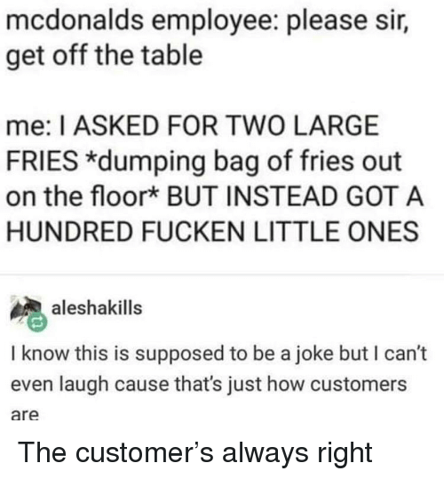 dumping: mcdonalds employee: please sir,  get off the table  me: I ASKED FOR TWO LARGE  FRIES *dumping bag of fries out  on the floork BUT INSTEAD GOT A  HUNDRED FUCKEN LITTLE ONES  aleshakills  I know this is supposed to be a joke but I can't  even laugh cause that's just how customers  are The customer's always right