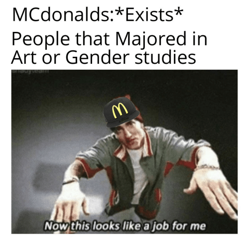 Exists: MCdonalds:*Exists*  People that Majored in  Art or Gender studies  Now this looks like a job for me