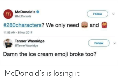 Emoji: McDonald's  Follow  OMcDonalds  # 280characters? We only need  and  11:56 AM-8 Nov 2017  Tanner Wasnidge  @TannerWasnidge  Follow  Damn the ice cream emoji broke too? McDonald's is losing it