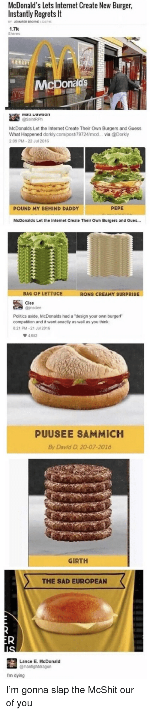 "sammich: McDonald's lets Internet Create New Burger,  Instantly Regrets It  BY JENNFER BROWNE 1 22016  1.7K  Shares  McDonal  McDonalds Let the Internet Create Their Own Burgers and Guess  What Happened dorkly.com/post/79724/mcd... via @Dorky  09 PM-22 Jul 2016  POUND MY BEHIND DADDY  PEPE  McDonalds Let the Internet Create Their Own Burgers and Gues...  BAG OF LETTUCE  RONS CREAMY SURPRISE  Clee  Politics aside, McDonalds had a ""design your own burgerl  competition and it went exactly as well as you think  821 PM-21 Jul 2016  4.652  PUUSEE SAMMICH  By David D. 20-07-2016  GIRTH  THE SAD EUROPEAN  Lance E. McDonald  @manfightdragon  Tm dying I'm gonna slap the McShit our of you"