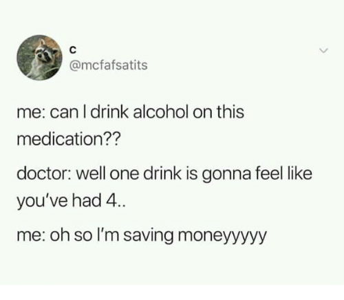 One Drink: @mcfafsatits  me: can l drink alcohol on this  medication??  doctor: well one drink is gonna feel like  you've had 4.  me: oh so I'm saving moneyyyyy