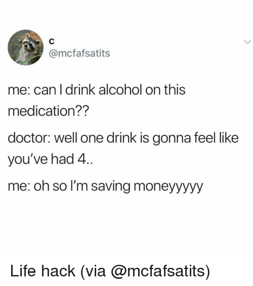 One Drink: @mcfafsatits  me: can l drink alcohol on this  medication??  doctor: well one drink is gonna feel like  you've had 4  me: oh so l'm saving moneyyyyy Life hack (via @mcfafsatits)