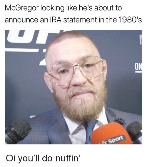 mcgregor: McGregor looking like he's about to  announce an IRA statement in the 1980's  ON  ot Oi you'll do nuffin'