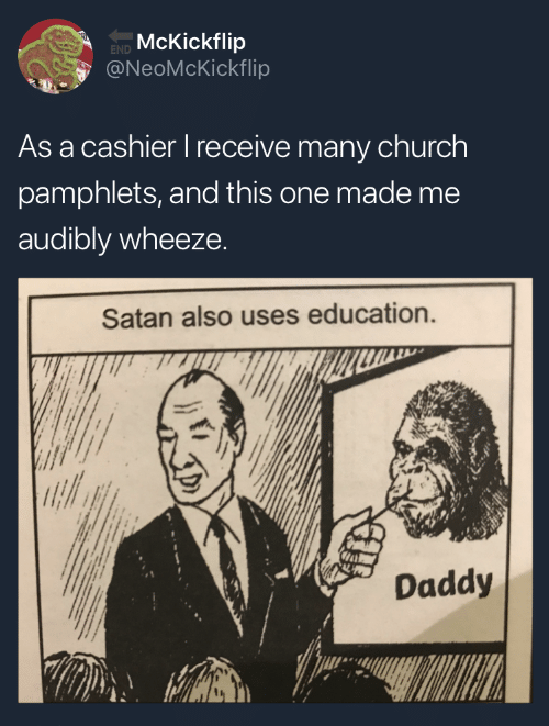 Church, Satan, and Education: McKickflip  @NeoMcKickflip  END  As a cashier l receive many church  pamphlets, and this one made me  audibly wheeze.  Satan also uses education.  Daddy