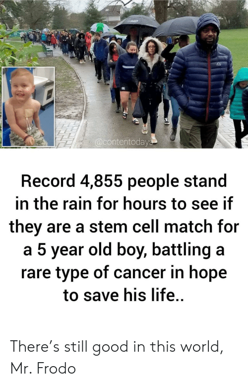 old boy: MD  @contentodays  Record 4,855 people stand  in the rain for hours to see if  they are a stem cell match for  a 5 year old boy, battling a  rare type of cancer in hope  to save his life. There's still good in this world, Mr. Frodo