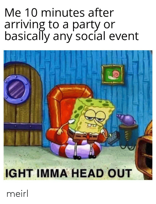 Head, Party, and MeIRL: Me 10 minutes after  arriving to a party or  basically any'socíal event  IGHT IMMA HEAD OUT meirl