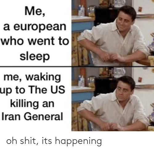 went: Me,  a european  who went to  sleep  me, waking  up to The US  killing an  Iran General oh shit, its happening