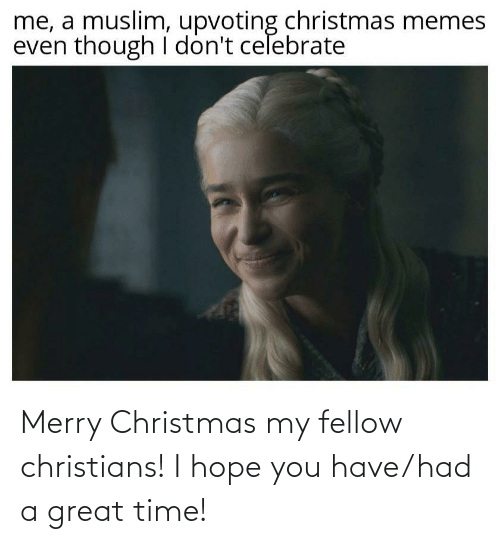 A Great: me, a muslim, upvoting christmas memes  even though I don't celebrate Merry Christmas my fellow christians! I hope you have/had a great time!