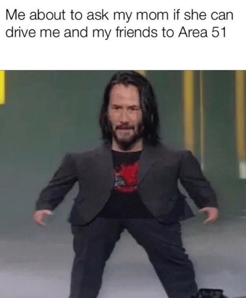 Friends, Drive, and Mom: Me about to ask my mom if she can  drive me and my friends to Area 51