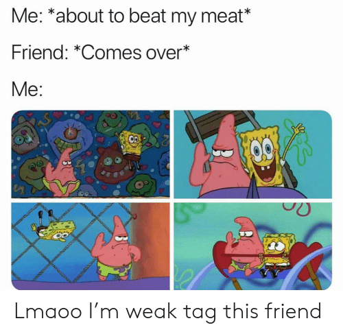 Funny, Friend, and Meat: Me: *about to beat my meat*  Friend: *Comes over  Me:  0  o0 Lmaoo I'm weak tag this friend