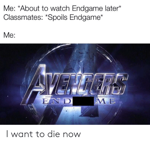 """Watch, Endgame, and Now: Me: *About to watch Endgame later*  Classmates: """"Spoils Endgame*  Me:  1  IE I want to die now"""
