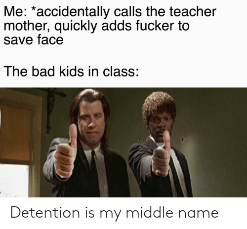 fucker: Me: *accidentally calls the teacher  mother, quickly adds fucker to  save face  The bad kids in class: Detention is my middle name