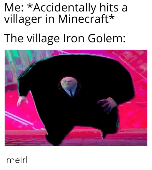 villager: Me: *Accidentally hits a  villager in Minecraft*  The village Iron Golem: meirl