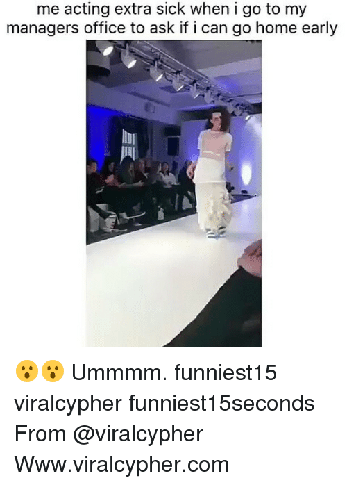 homely: me acting extra sick when i go to my  managers office to ask if i can go home early 😮😮 Ummmm. funniest15 viralcypher funniest15seconds From @viralcypher Www.viralcypher.com