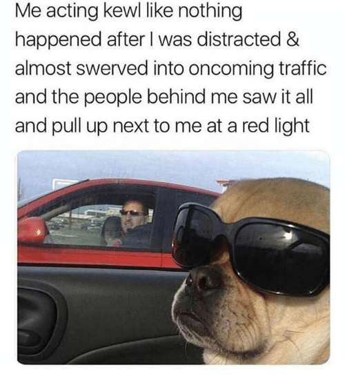 Saw, Traffic, and Acting: Me acting kewl like nothing  happened after I was distracted &  almost swerved into oncoming traffic  and the people behind me saw it all  and pull up next to me at a red light