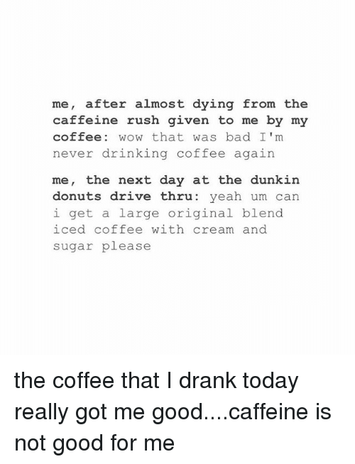 Drinking Coffee: me, after almost dying from the  caffeine rush given to me by my  coffee: wOw that was bad I'm  never drinking coffee again  me, the next day at the dunkin  donuts drive thru: yeah um can  i get a large original blend  iced coffee with cream and  sugar please the coffee that I drank today really got me good....caffeine is not good for me