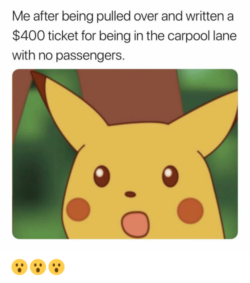 Dank Memes, For, and  No: Me after being pulled over and written a  $400 ticket for being in the carpool lane  with no passengers 😮😮😮