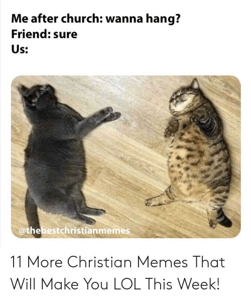 Christian Memes: Me after church: wanna hang?  Friend: sure  Us:  @thebestchristianmemes 11 More Christian Memes That Will Make You LOL This Week!