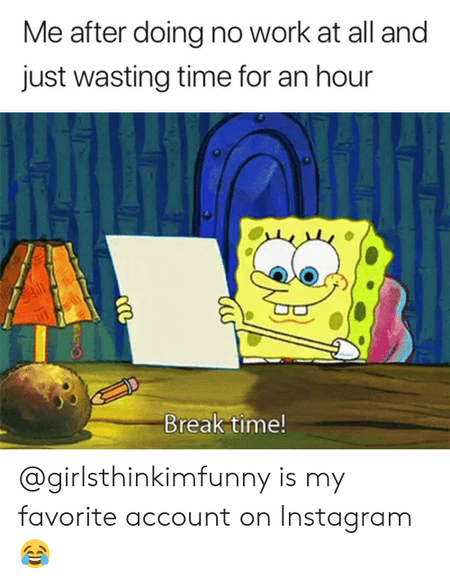No Work: Me after doing no work at all and  just wasting time for an hour  Break time! @girlsthinkimfunny is my favorite account on Instagram 😂