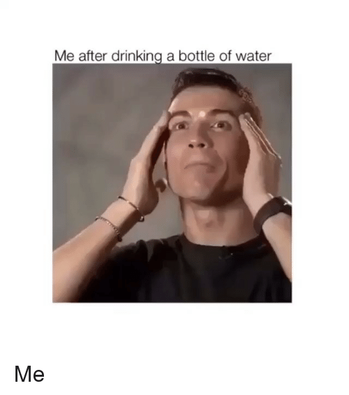 Drinking, Memes, and Water: Me after drinking a bottle of water Me