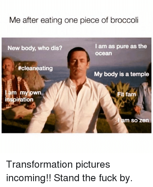 Pured: Me after eating one piece of broccoli  I am as pure as the  ocea  New body, who dis?  #cleaneating  My body is a temple  myown  Fit fam  inspiration  so zen Transformation pictures incoming!! Stand the fuck by.