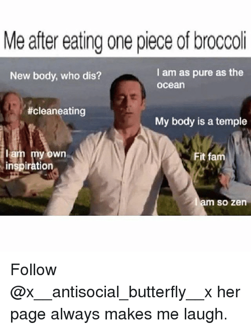 Fam, Memes, and Who Dis: Me after eating one piece of broccoli  I am as pure as the  ocean  New body, who dis?  . #cleaneating  My body is a temple  ar  my own  Fit fam  inspiration  m so Zen Follow @x__antisocial_butterfly__x her page always makes me laugh.
