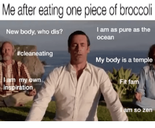 Pured: Me after eating one piece of broccoli  New body, who dis?  l am as pure as the  ocean  #cleaneating  My body is a temple  lam my own  inspiration  Fit fam  m so zen