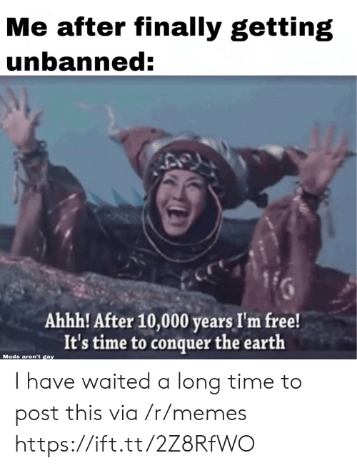 Memes, Earth, and Free: Me after finally getting  unbanned:  Ahhh! After 10,000 years I'm free!  It's time to conquer the earth  Mods aren't gay I have waited a long time to post this via /r/memes https://ift.tt/2Z8RfWO