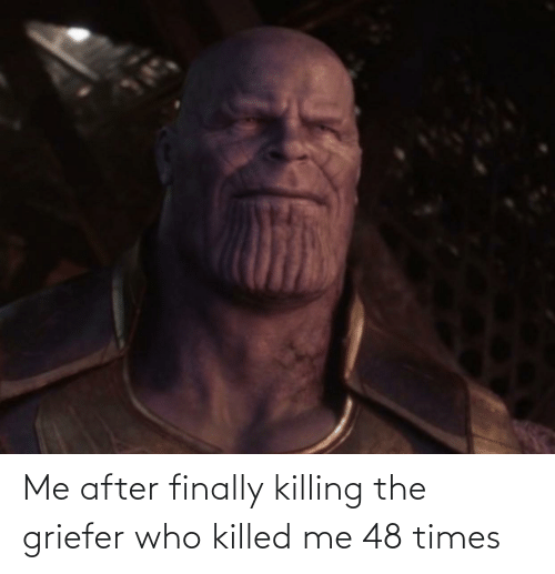 Killed: Me after finally killing the griefer who killed me 48 times
