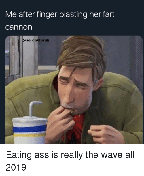 eating ass: Me after finger blasting her fart  cannon  no chillbruh Eating ass is really the wave all 2019