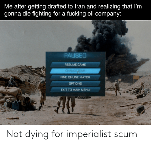 Match: Me after getting drafted to Iran and realizing that I'm  gonna die fighting for a fucking oil company:  PAUSED  RESUME GAME  CHANGETEAM  FIND ONLINE MATCH  OPTIONS  EXIT TO MAIN MENU Not dying for imperialist scum