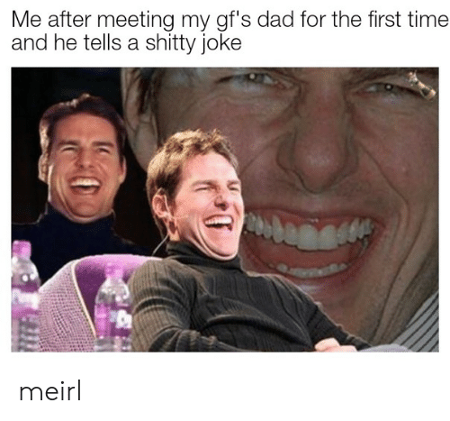Dad, Time, and MeIRL: Me after meeting my gf's dad for the first time  and he tells a shitty joke meirl