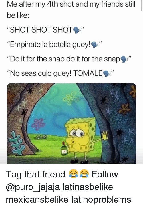 "Be Like, Friends, and Memes: Me after my 4th shot and my friends still  be like  ""SHOT SHOT SHOT  ""Empinate la botella guey!""  ""Do it for the snap do it for the snap""  ""No seas culo guey! TOMALE9"" Tag that friend 😂😂 Follow @puro_jajaja latinasbelike mexicansbelike latinoproblems"