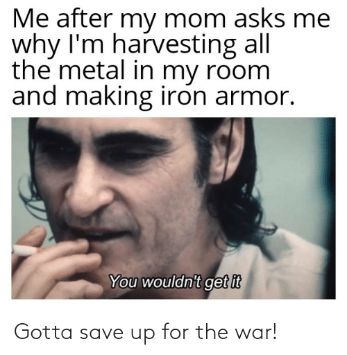 Harvesting: Me after my mom asks me  why I'm harvesting all  the metal in my room  and making iron armor.  You wouldn't get it Gotta save up for the war!