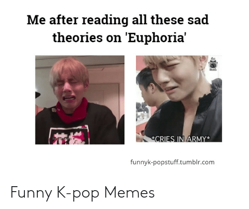 Funny, Memes, and Pop: Me after reading all these sad  theories on 'Euphoria'  fo  funnyk-popstuff.tumblr.com Funny K-pop Memes
